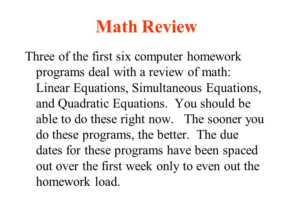 Math Review Three of the first six computer homework programs deal with a review of math: Linear Equations, Simultaneous Equations, and Quadratic Equa