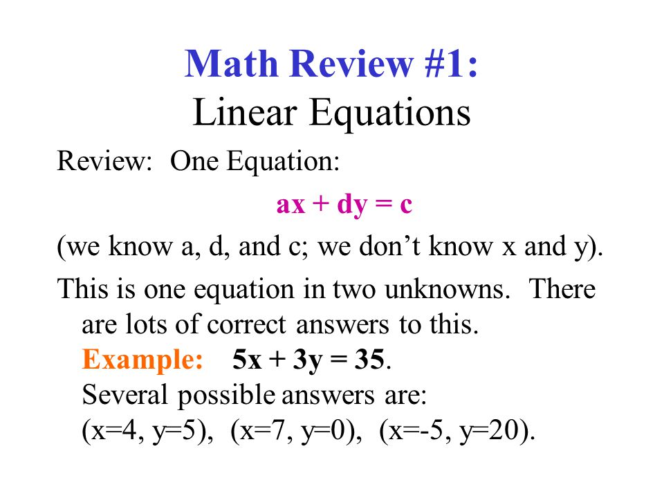 Math Review #1: Linear Equations Review: One Equation: ax + dy = c (we know a, d, and c; we dont know x and y). This is one equation in two unknowns.