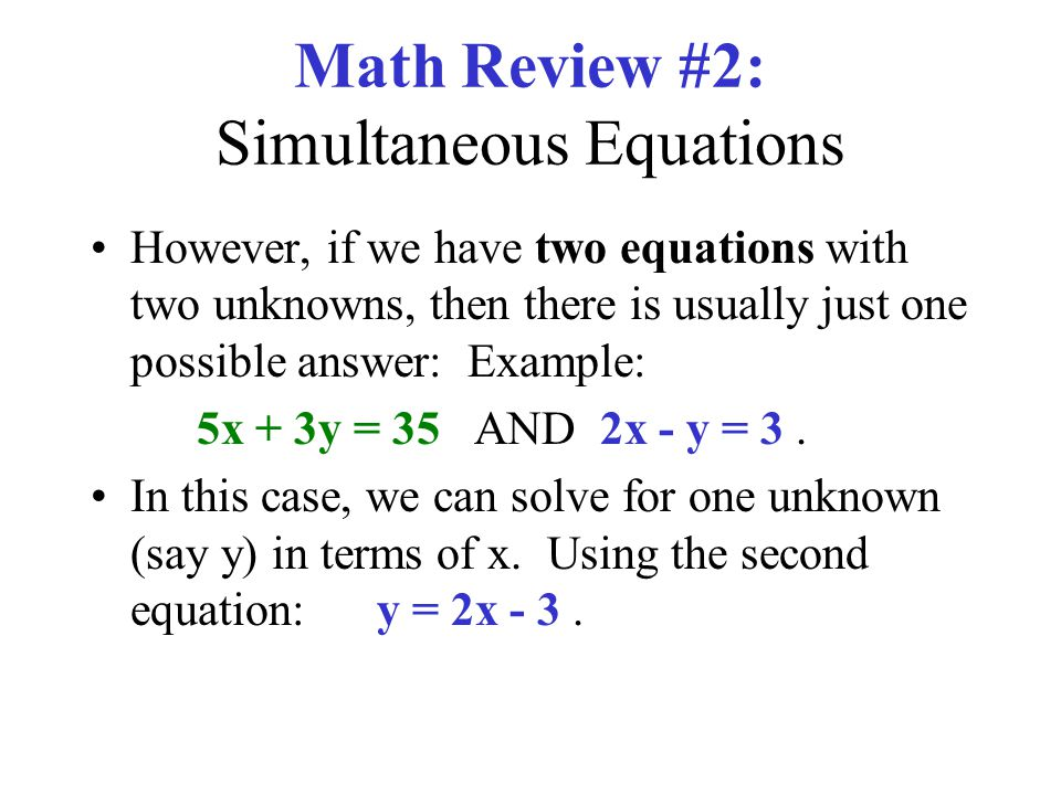 Math Review #2: Simultaneous Equations However, if we have two equations with two unknowns, then there is usually just one possible answer: Example: 5