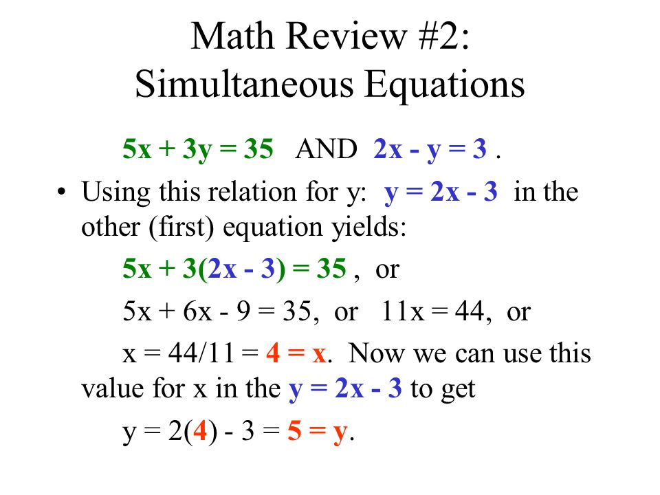 Math Review #2: Simultaneous Equations 5x + 3y = 35 AND 2x - y = 3. Using this relation for y: y = 2x - 3 in the other (first) equation yields: 5x + 3