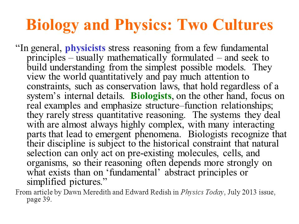 Biology and Physics: Two Cultures In general, physicists stress reasoning from a few fundamental principles – usually mathematically formulated – and