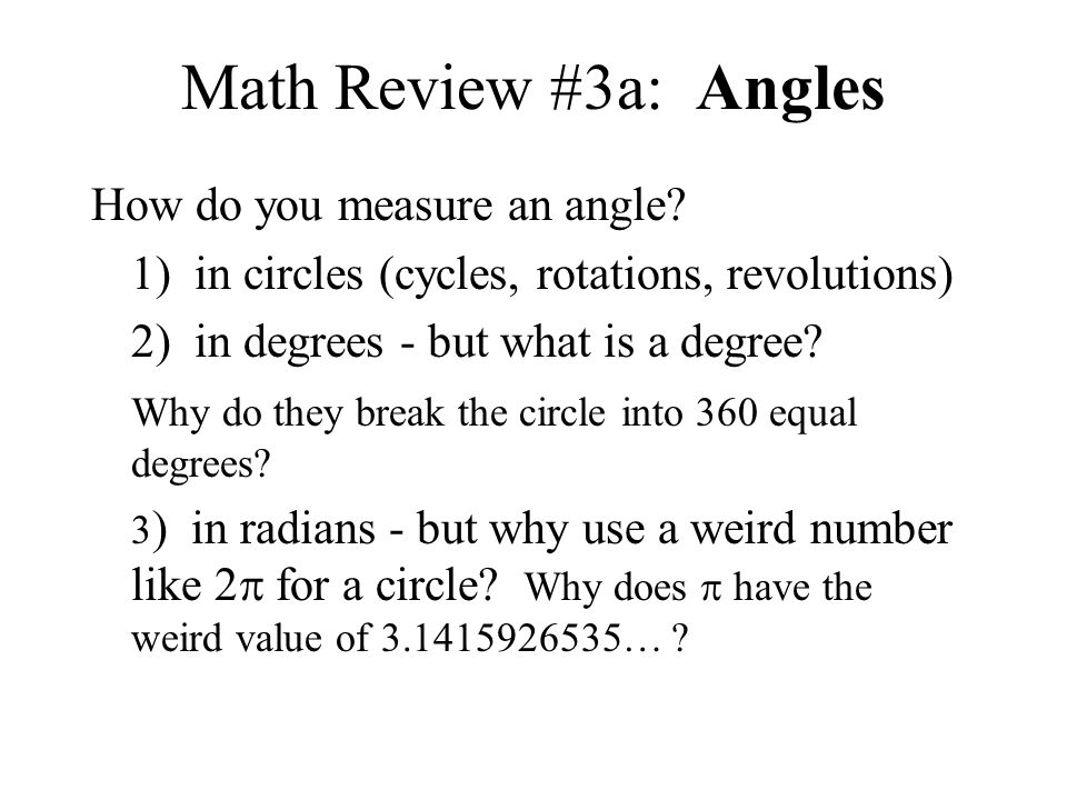 Math Review #3a: Angles How do you measure an angle? 1) in circles (cycles, rotations, revolutions) 2) in degrees - but what is a degree? Why do they