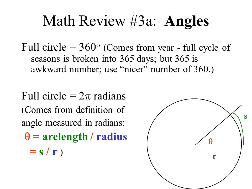 Math Review #3a: Angles Full circle = 360 o (Comes from year - full cycle of seasons is broken into 365 days; but 365 is awkward number; use nicer num