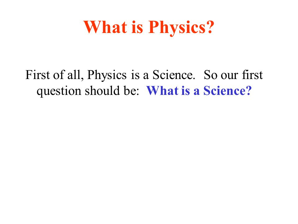 What is Physics? First of all, Physics is a Science. So our first question should be: What is a Science?