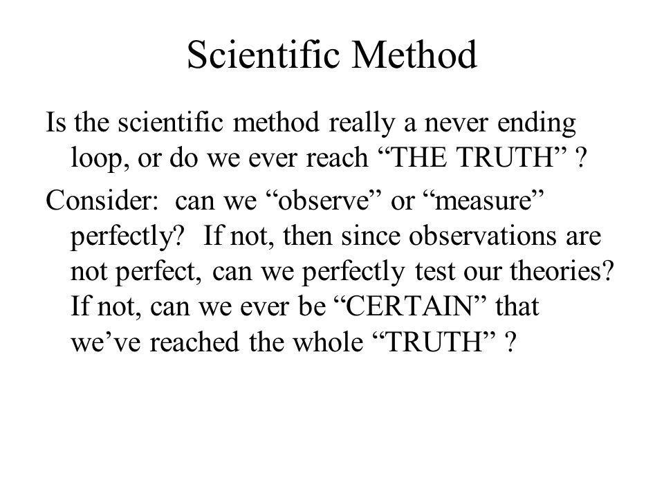 Scientific Method Is the scientific method really a never ending loop, or do we ever reach THE TRUTH ? Consider: can we observe or measure perfectly?