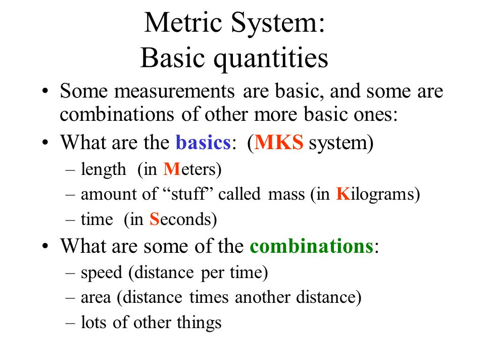 Metric System: Basic quantities Some measurements are basic, and some are combinations of other more basic ones: What are the basics: (MKS system) –le