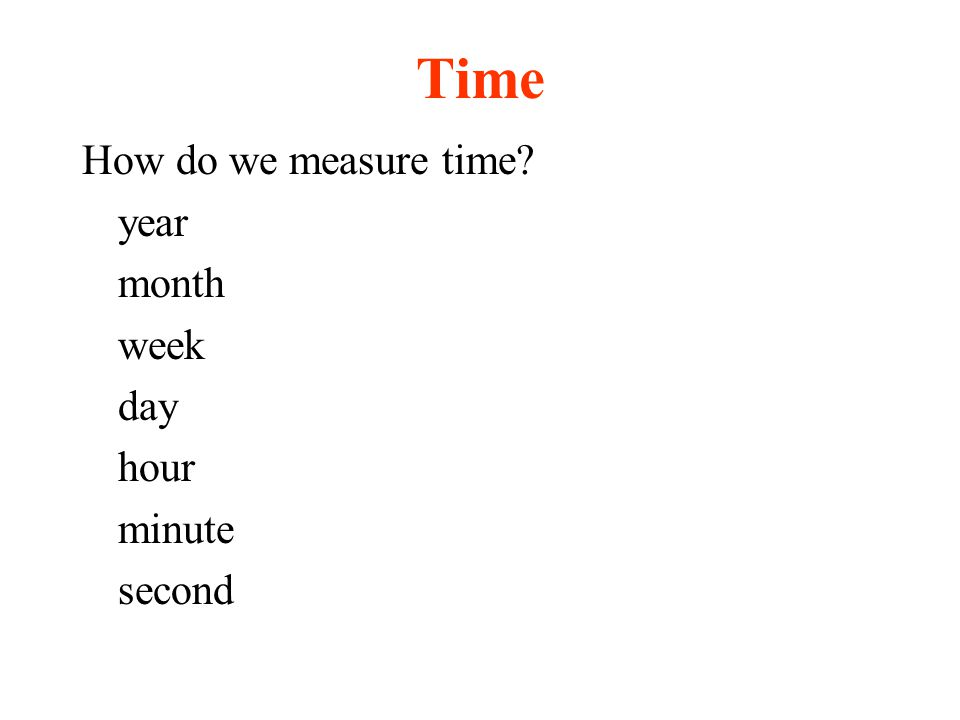 Time How do we measure time? year month week day hour minute second