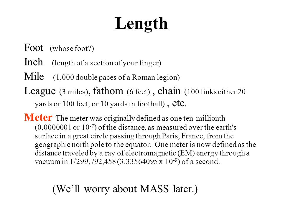 Length Foot (whose foot?) Inch (length of a section of your finger) Mile (1,000 double paces of a Roman legion) League (3 miles), fathom (6 feet), cha