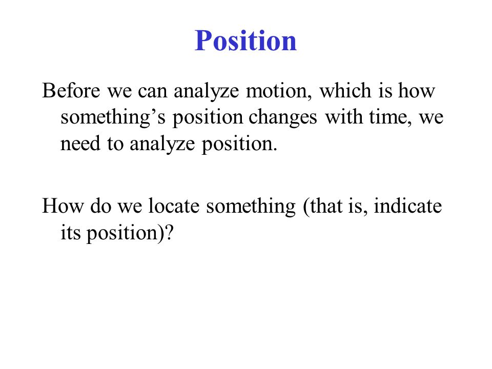 Position Before we can analyze motion, which is how somethings position changes with time, we need to analyze position. How do we locate something (th