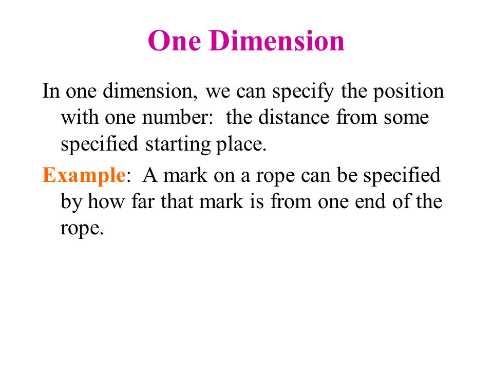 One Dimension In one dimension, we can specify the position with one number: the distance from some specified starting place. Example: A mark on a rop
