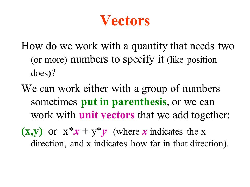 Vectors How do we work with a quantity that needs two (or more) numbers to specify it (like position does) ? We can work either with a group of number