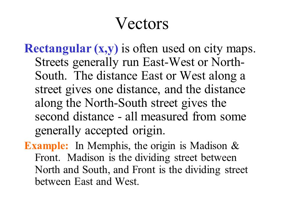 Vectors Rectangular (x,y) is often used on city maps. Streets generally run East-West or North- South. The distance East or West along a street gives