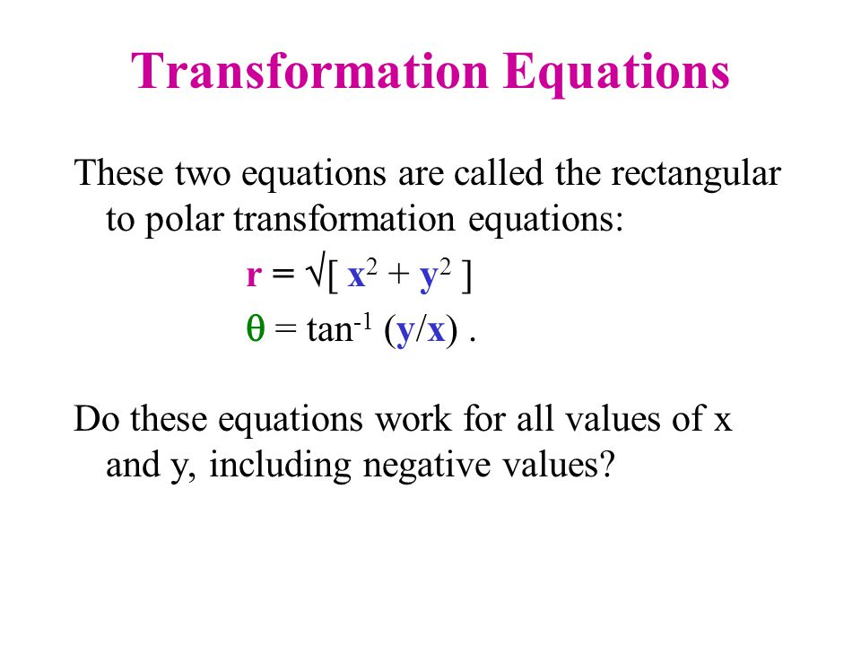 Transformation Equations These two equations are called the rectangular to polar transformation equations: r = [ x 2 + y 2 ] = tan -1 (y/x). Do these