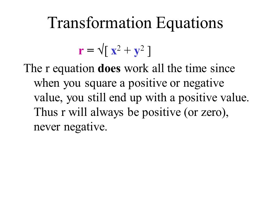 Transformation Equations r = [ x 2 + y 2 ] The r equation does work all the time since when you square a positive or negative value, you still end up