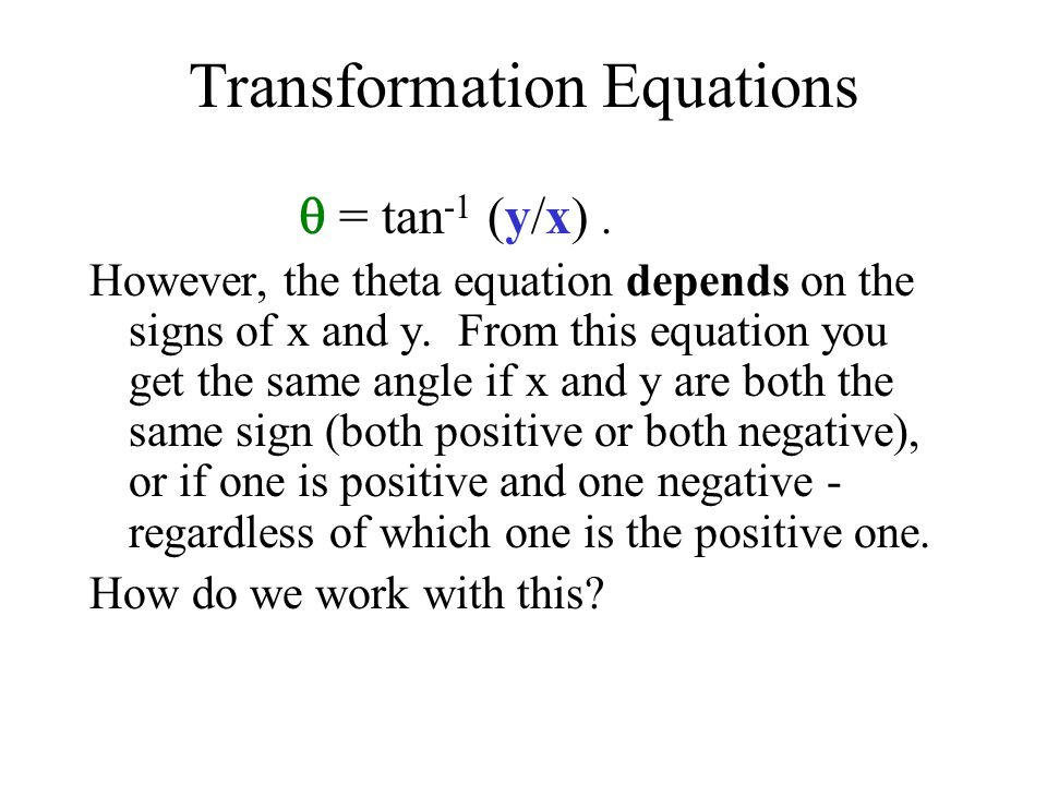 Transformation Equations = tan -1 (y/x). However, the theta equation depends on the signs of x and y. From this equation you get the same angle if x a
