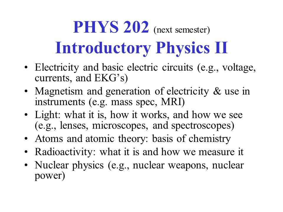 PHYS 202 (next semester) Introductory Physics II Electricity and basic electric circuits (e.g., voltage, currents, and EKGs) Magnetism and generation