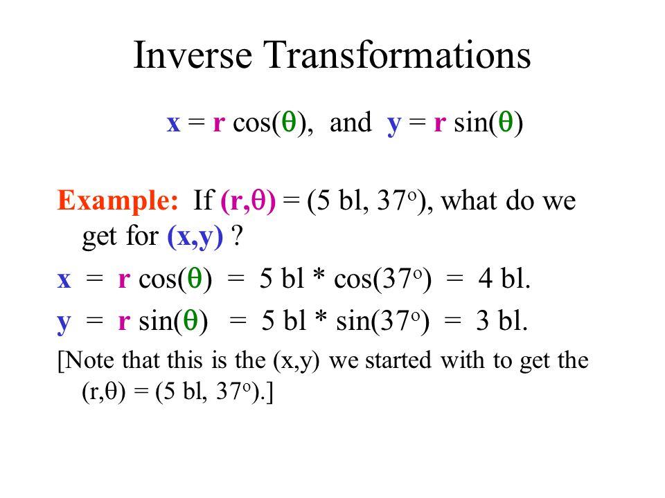 Inverse Transformations x = r cos( ), and y = r sin( ) Example: If (r, ) = (5 bl, 37 o ), what do we get for (x,y) ? x = r cos( ) = 5 bl * cos(37 o )