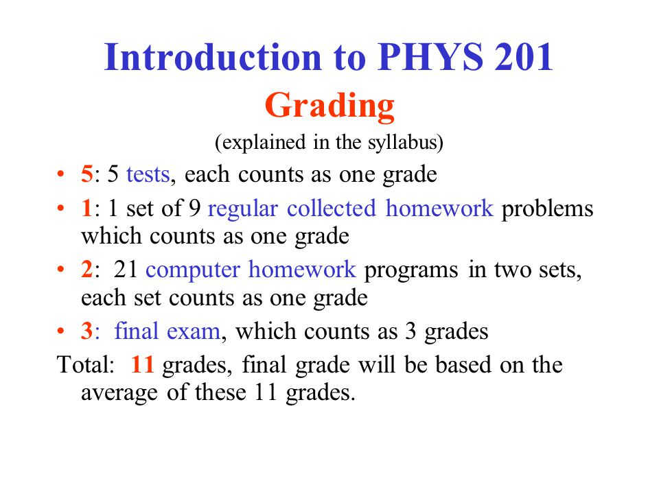 Introduction to PHYS 201 Grading (explained in the syllabus) 5: 5 tests, each counts as one grade 1: 1 set of 9 regular collected homework problems wh