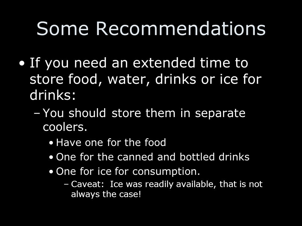 Some Recommendations If you need an extended time to store food, water, drinks or ice for drinks: –You should store them in separate coolers.
