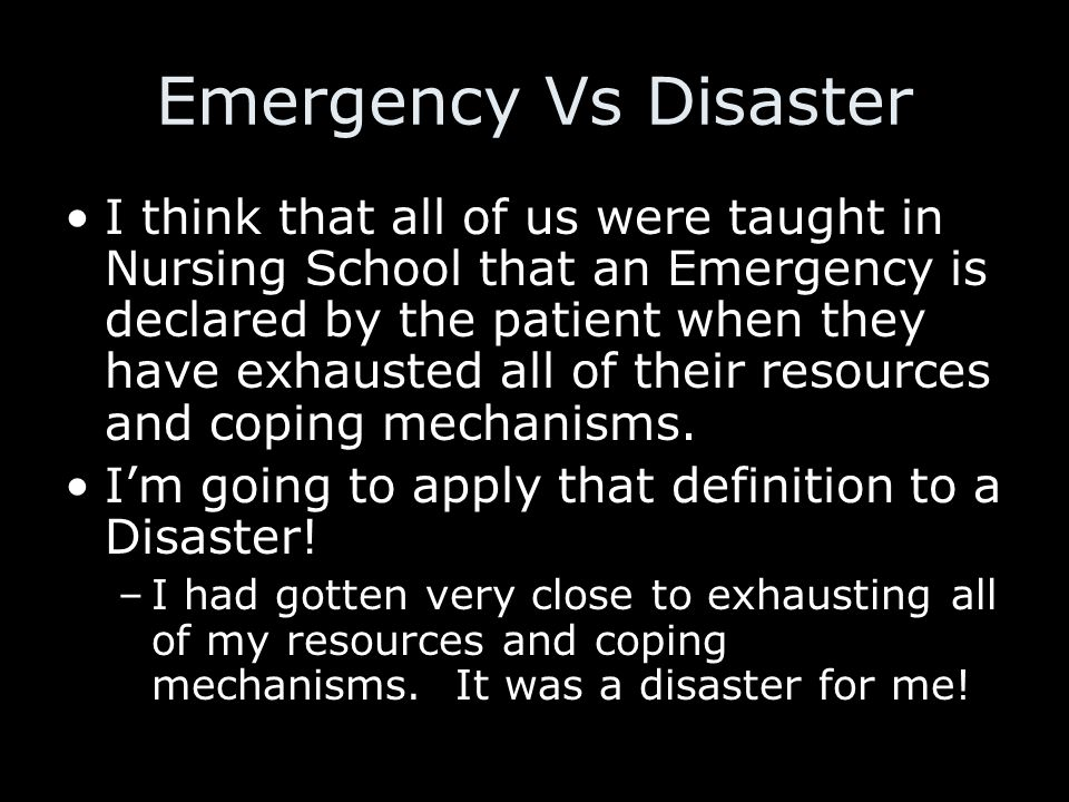 Emergency Vs Disaster I think that all of us were taught in Nursing School that an Emergency is declared by the patient when they have exhausted all of their resources and coping mechanisms.