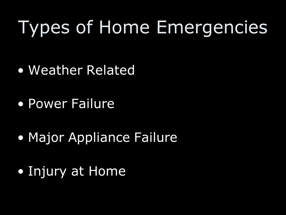 Types of Home Emergencies Weather Related Power Failure Major Appliance Failure Injury at Home