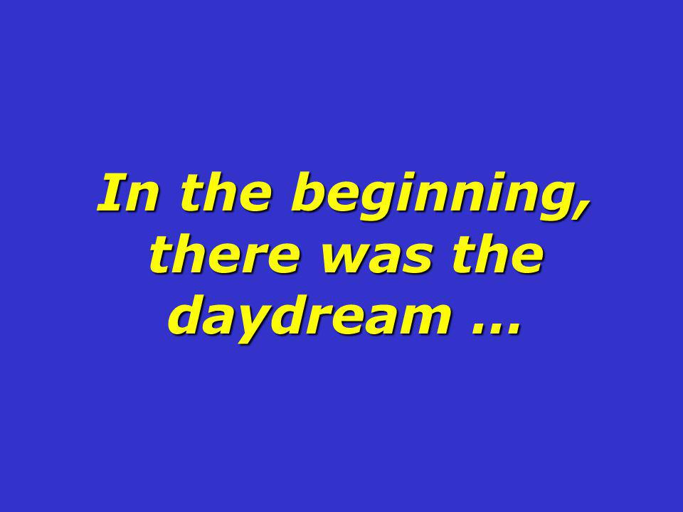 In the beginning, there was the daydream …