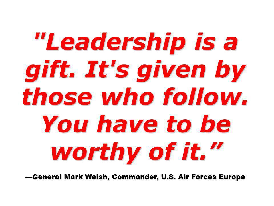 Leadership is a gift. It s given by those who follow.