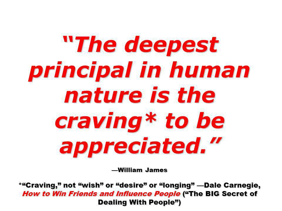 The deepest principal in human nature is the craving* to be appreciated. William James *Craving, not wish or desire or longing Dale Carnegie, How to W