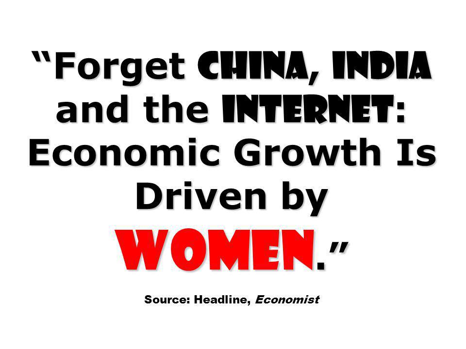 Forget China, India and the Internet : Economic Growth Is Driven by Women. Source: Headline, Economist