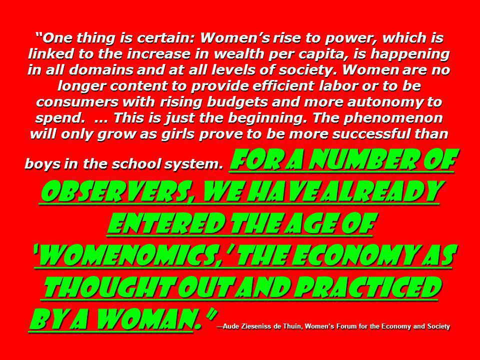 One thing is certain: Womens rise to power, which is linked to the increase in wealth per capita, is happening in all domains and at all levels of society.