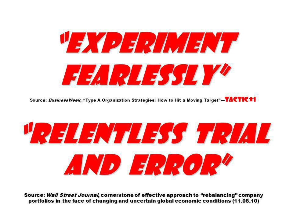 Experiment fearlessly Tactic #1 relentless trial and error Source: Wall Street Journal, cornerstone of effective approach to rebalancing company portfolios in the face of changing and uncertain global economic conditions (11.08.10) Experiment fearlessly Source: BusinessWeek, Type A Organization Strategies: How to Hit a Moving Target Tactic #1 relentless trial and error Source: Wall Street Journal, cornerstone of effective approach to rebalancing company portfolios in the face of changing and uncertain global economic conditions (11.08.10)