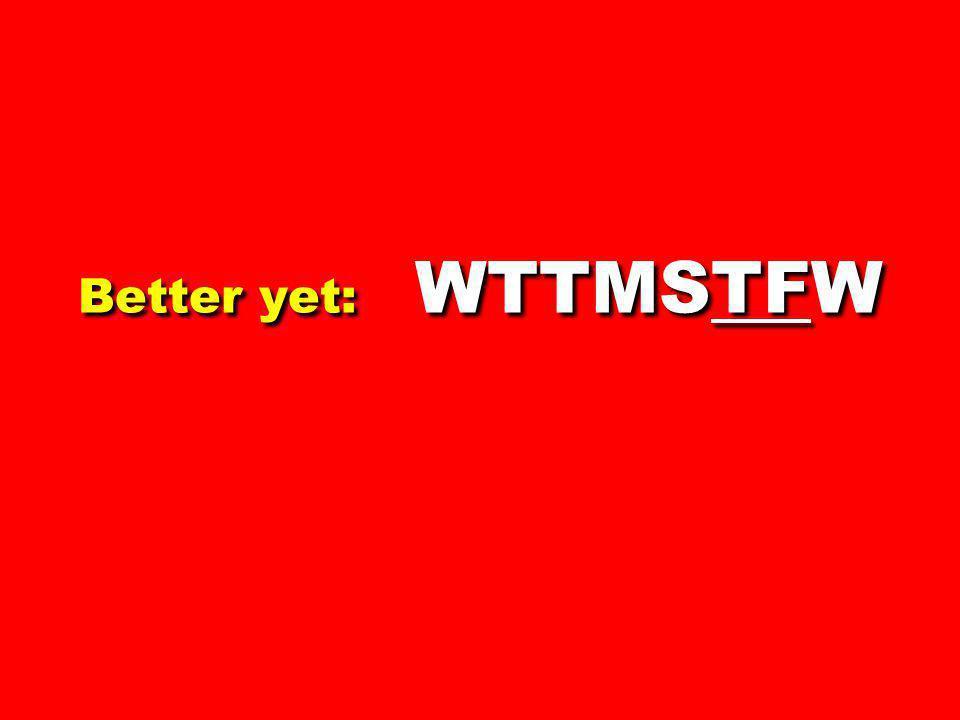 Better yet: WTTMSTFW