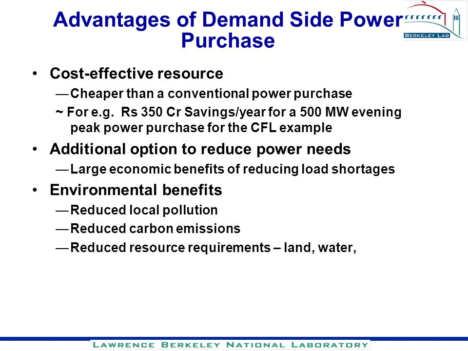 Advantages of Demand Side Power Purchase Cost-effective resource Cheaper than a conventional power purchase ~ For e.g. Rs 350 Cr Savings/year for a 50