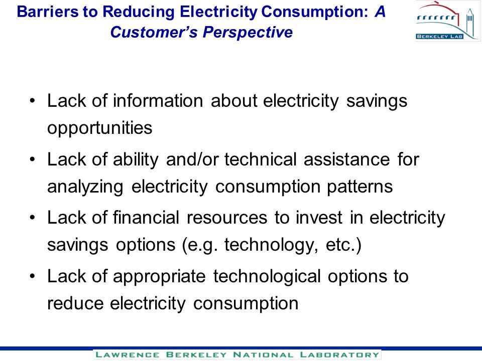 Barriers to Reducing Electricity Consumption: A Customers Perspective Lack of information about electricity savings opportunities Lack of ability and/