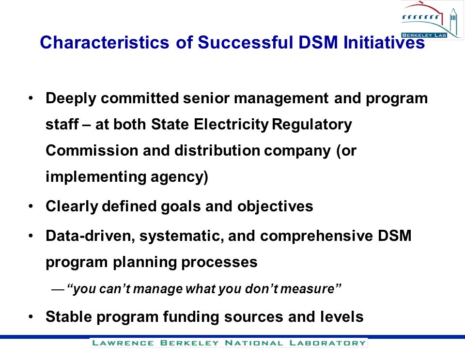 Characteristics of Successful DSM Initiatives Deeply committed senior management and program staff – at both State Electricity Regulatory Commission a