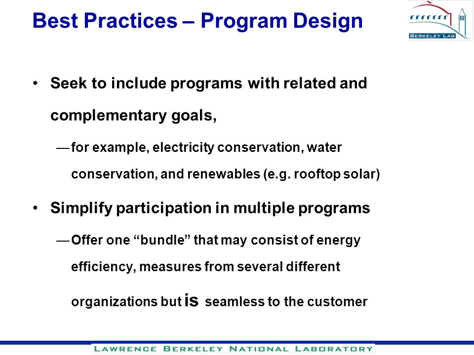 Best Practices – Program Design Seek to include programs with related and complementary goals, for example, electricity conservation, water conservati