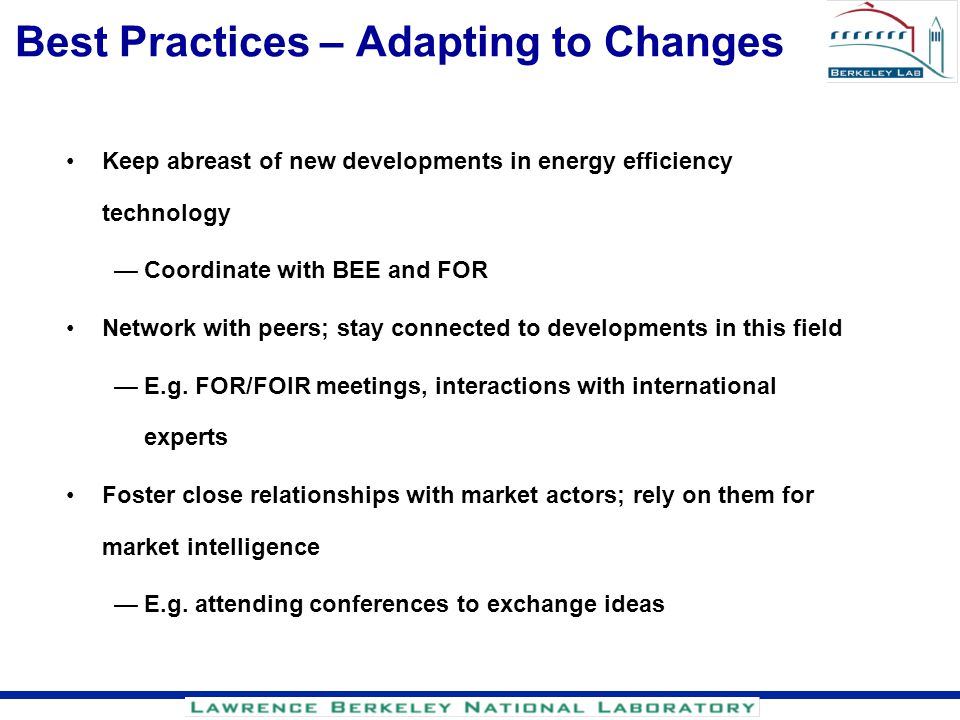 Best Practices – Adapting to Changes Keep abreast of new developments in energy efficiency technology Coordinate with BEE and FOR Network with peers;