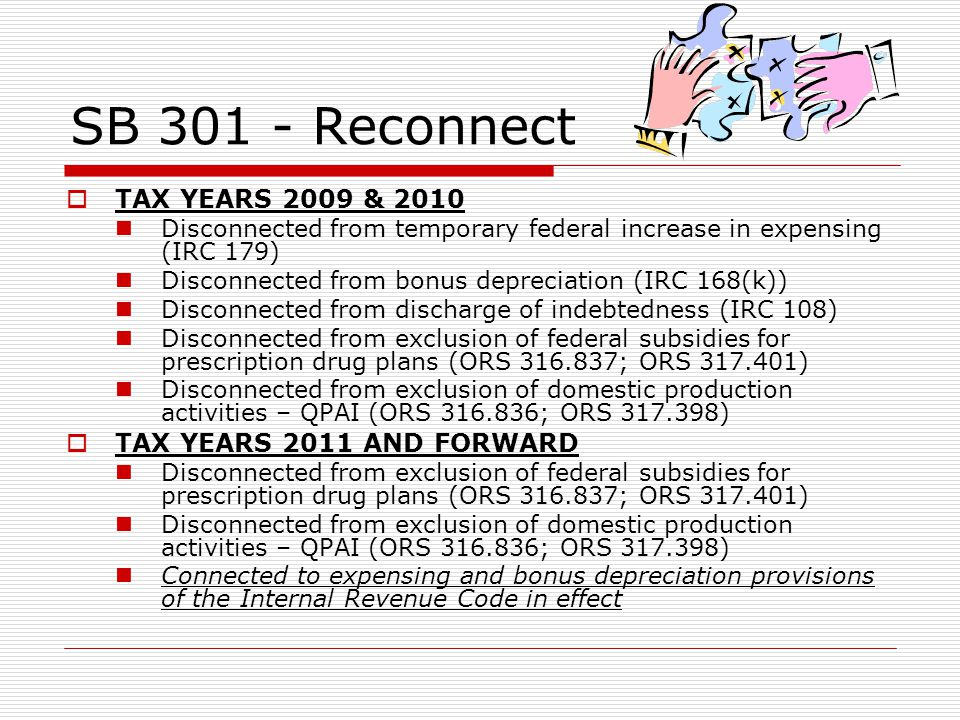 SB 301 - Reconnect TAX YEARS 2009 & 2010 Disconnected from temporary federal increase in expensing (IRC 179) Disconnected from bonus depreciation (IRC 168(k)) Disconnected from discharge of indebtedness (IRC 108) Disconnected from exclusion of federal subsidies for prescription drug plans (ORS 316.837; ORS 317.401) Disconnected from exclusion of domestic production activities – QPAI (ORS 316.836; ORS 317.398) TAX YEARS 2011 AND FORWARD Disconnected from exclusion of federal subsidies for prescription drug plans (ORS 316.837; ORS 317.401) Disconnected from exclusion of domestic production activities – QPAI (ORS 316.836; ORS 317.398) Connected to expensing and bonus depreciation provisions of the Internal Revenue Code in effect