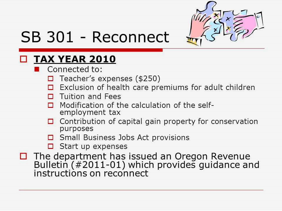 SB 301 - Reconnect TAX YEAR 2010 Connected to: Teachers expenses ($250) Exclusion of health care premiums for adult children Tuition and Fees Modification of the calculation of the self- employment tax Contribution of capital gain property for conservation purposes Small Business Jobs Act provisions Start up expenses The department has issued an Oregon Revenue Bulletin (#2011-01) which provides guidance and instructions on reconnect
