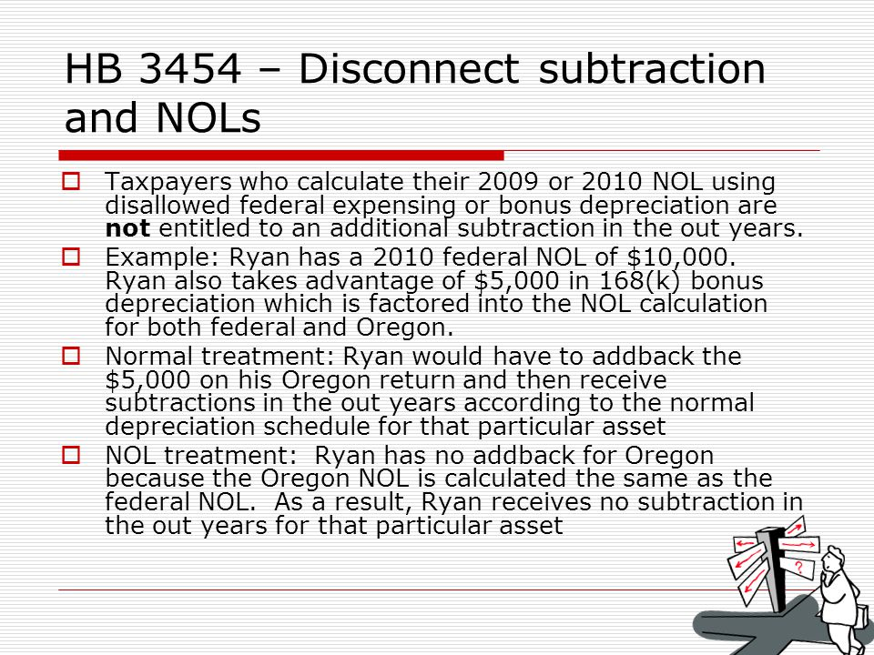 HB 3454 – Disconnect subtraction and NOLs Taxpayers who calculate their 2009 or 2010 NOL using disallowed federal expensing or bonus depreciation are not entitled to an additional subtraction in the out years.