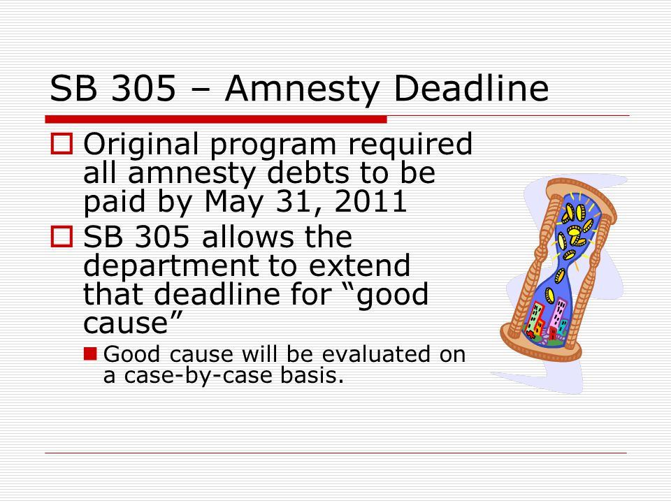 SB 305 – Amnesty Deadline Original program required all amnesty debts to be paid by May 31, 2011 SB 305 allows the department to extend that deadline for good cause Good cause will be evaluated on a case-by-case basis.