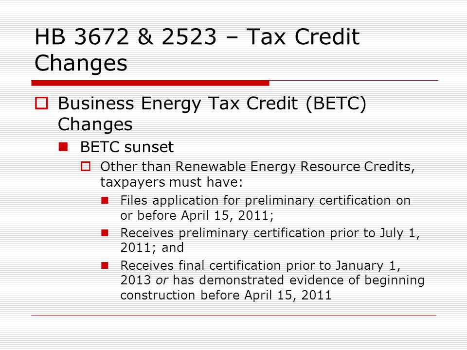 HB 3672 & 2523 – Tax Credit Changes Business Energy Tax Credit (BETC) Changes BETC sunset Other than Renewable Energy Resource Credits, taxpayers must