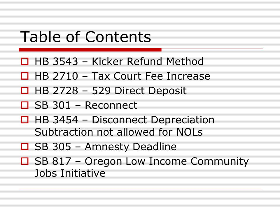Table of Contents HB 3543 – Kicker Refund Method HB 2710 – Tax Court Fee Increase HB 2728 – 529 Direct Deposit SB 301 – Reconnect HB 3454 – Disconnect Depreciation Subtraction not allowed for NOLs SB 305 – Amnesty Deadline SB 817 – Oregon Low Income Community Jobs Initiative