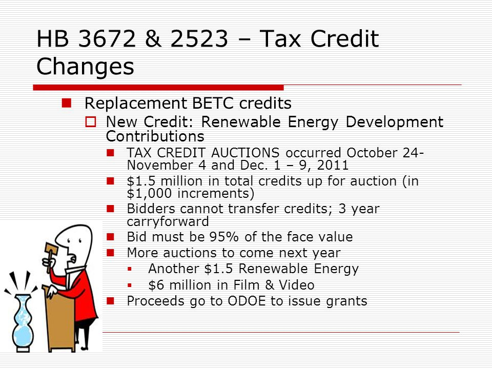 HB 3672 & 2523 – Tax Credit Changes Replacement BETC credits New Credit: Renewable Energy Development Contributions TAX CREDIT AUCTIONS occurred October 24- November 4 and Dec.