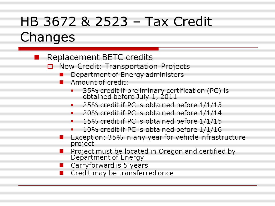 HB 3672 & 2523 – Tax Credit Changes Replacement BETC credits New Credit: Transportation Projects Department of Energy administers Amount of credit: 35% credit if preliminary certification (PC) is obtained before July 1, 2011 25% credit if PC is obtained before 1/1/13 20% credit if PC is obtained before 1/1/14 15% credit if PC is obtained before 1/1/15 10% credit if PC is obtained before 1/1/16 Exception: 35% in any year for vehicle infrastructure project Project must be located in Oregon and certified by Department of Energy Carryforward is 5 years Credit may be transferred once