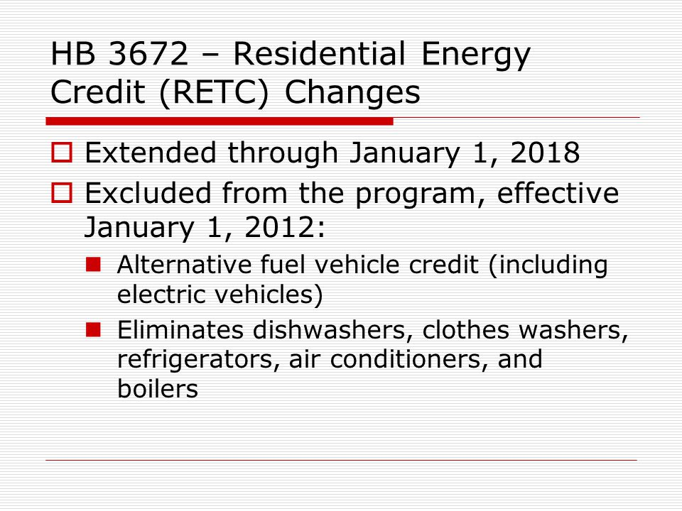 HB 3672 – Residential Energy Credit (RETC) Changes Extended through January 1, 2018 Excluded from the program, effective January 1, 2012: Alternative fuel vehicle credit (including electric vehicles) Eliminates dishwashers, clothes washers, refrigerators, air conditioners, and boilers