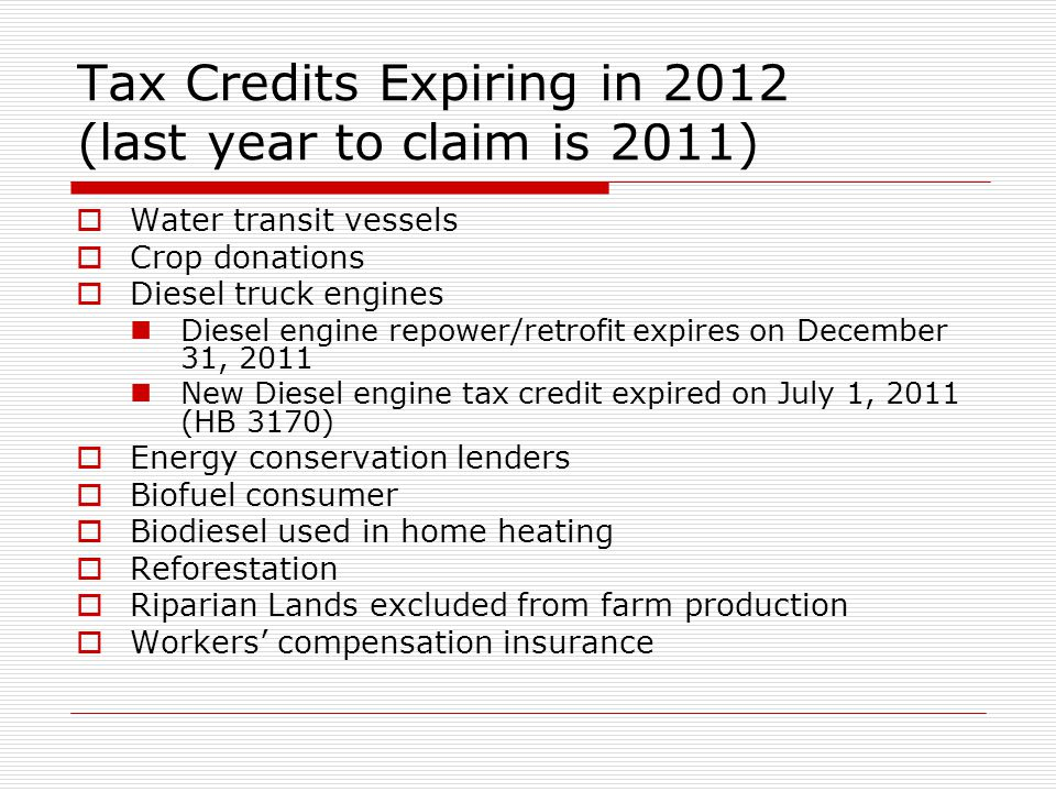 Tax Credits Expiring in 2012 (last year to claim is 2011) Water transit vessels Crop donations Diesel truck engines Diesel engine repower/retrofit expires on December 31, 2011 New Diesel engine tax credit expired on July 1, 2011 (HB 3170) Energy conservation lenders Biofuel consumer Biodiesel used in home heating Reforestation Riparian Lands excluded from farm production Workers compensation insurance
