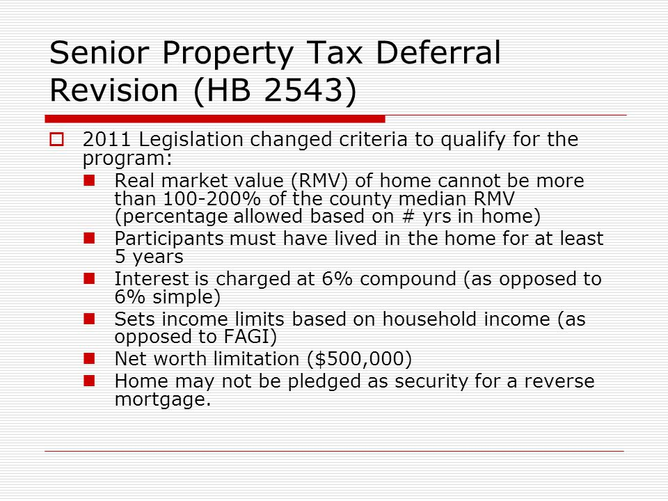 Senior Property Tax Deferral Revision (HB 2543) 2011 Legislation changed criteria to qualify for the program: Real market value (RMV) of home cannot be more than 100-200% of the county median RMV (percentage allowed based on # yrs in home) Participants must have lived in the home for at least 5 years Interest is charged at 6% compound (as opposed to 6% simple) Sets income limits based on household income (as opposed to FAGI) Net worth limitation ($500,000) Home may not be pledged as security for a reverse mortgage.