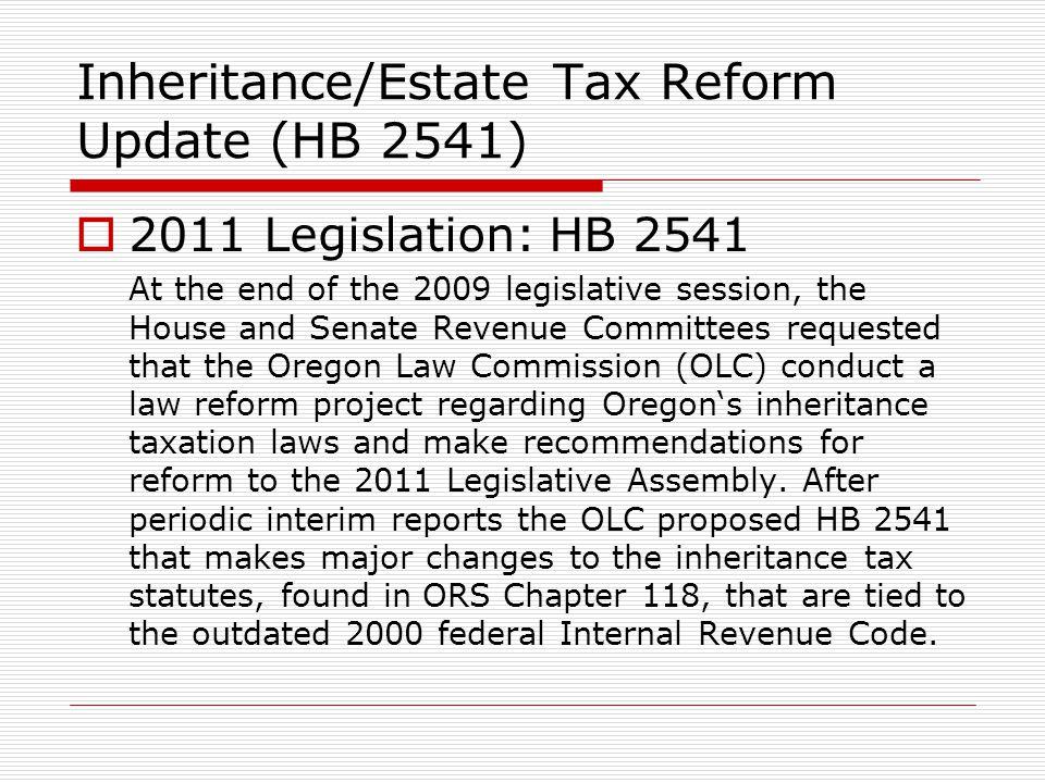Inheritance/Estate Tax Reform Update (HB 2541) 2011 Legislation: HB 2541 At the end of the 2009 legislative session, the House and Senate Revenue Comm