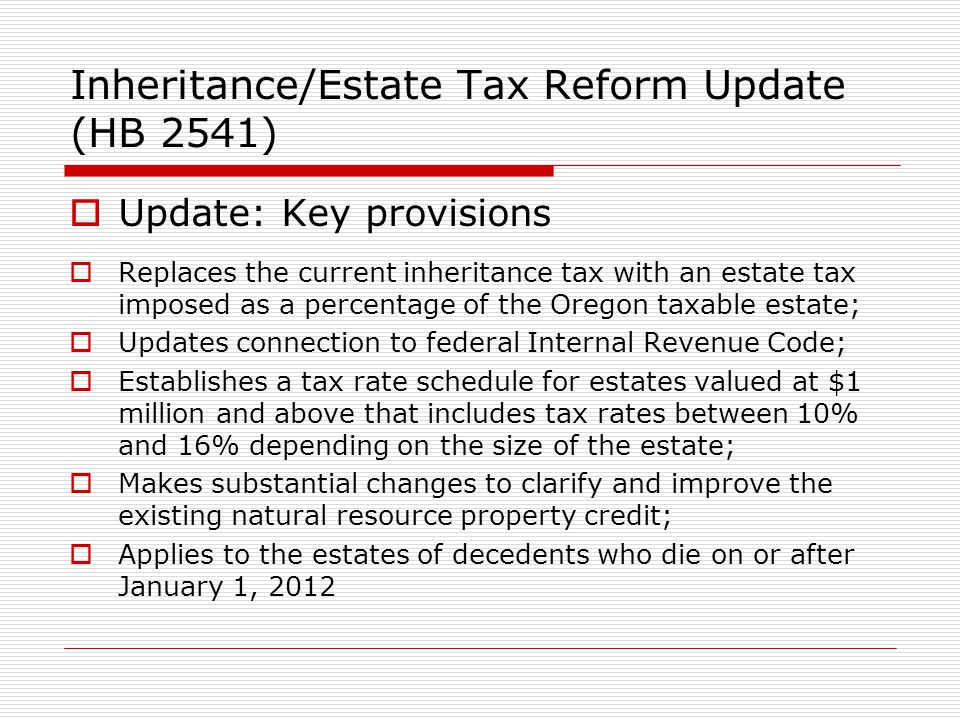 Inheritance/Estate Tax Reform Update (HB 2541) Update: Key provisions Replaces the current inheritance tax with an estate tax imposed as a percentage